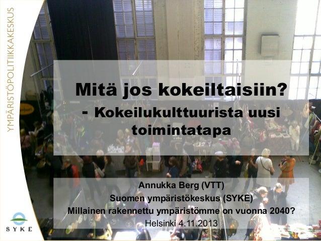 Mitä jos kokeiltaisiin? - Kokeilukulttuurista uusi toimintatapa  Annukka Berg (VTT) Suomen ympäristökeskus (SYKE) Millaine...