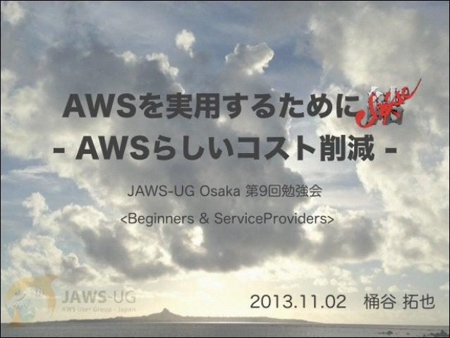 AWSを実用するために - AWSらしいコスト削減 - JAWS-UG Osaka 第9回勉強会 <Beginners & ServiceProviders> 2013.11.02桶谷 拓也