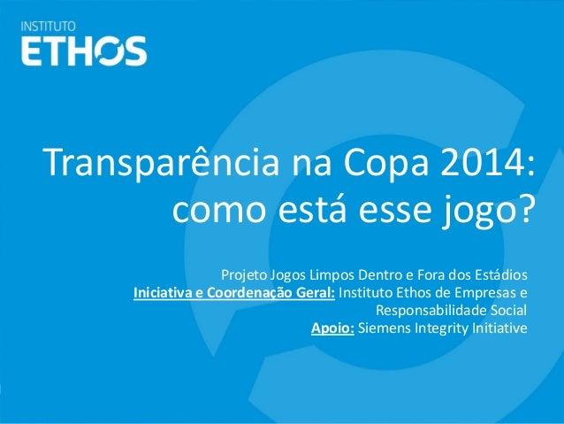 Transparência na Copa 2014: como está esse jogo? Projeto Jogos Limpos Dentro e Fora dos Estádios Iniciativa e Coordenação ...