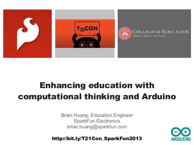 Enhancing education with computational thinking and Arduino Brian Huang, Education Engineer SparkFun Electronics brian.hua...