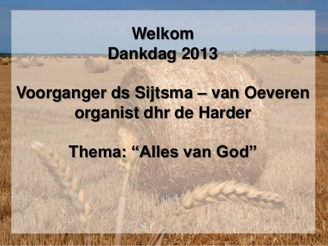 """Welkom Dankdag 2013 Voorganger ds Sijtsma – van Oeveren organist dhr de Harder Thema: """"Alles van God"""""""