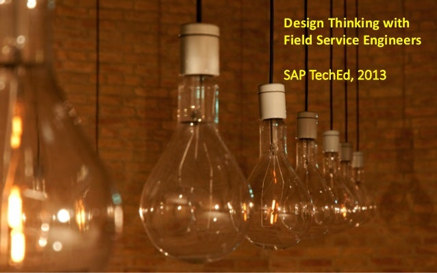 Design	   Thinking	   with	    Field	   Service	   Engineers	    	    SAP  TechEd,  2013