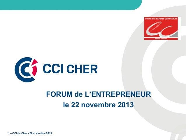 FORUM de L'ENTREPRENEUR le 22 novembre 2013  1 – CCI du Cher - 22 novembre 2013