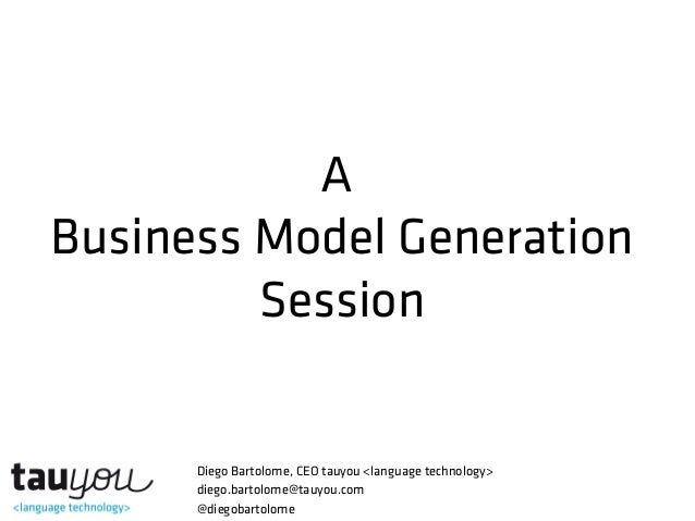 A Business Model Generation Session  Diego Bartolome, CEO tauyou <language technology> diego.bartolome@tauyou.com @diegoba...