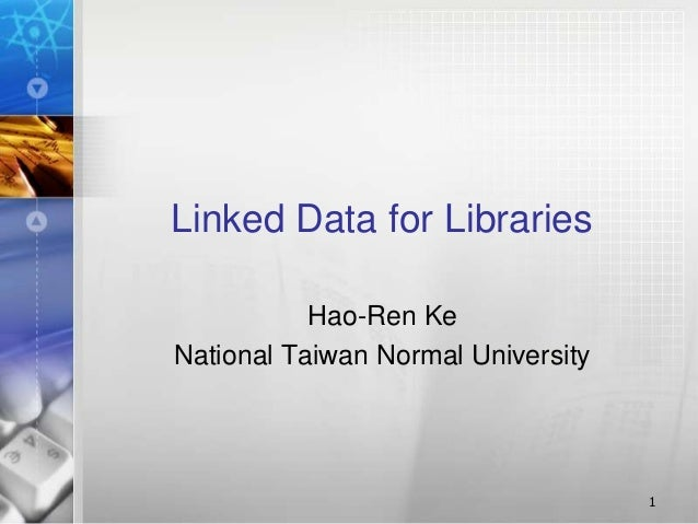 Linked Data for Libraries Hao-Ren Ke National Taiwan Normal University  1