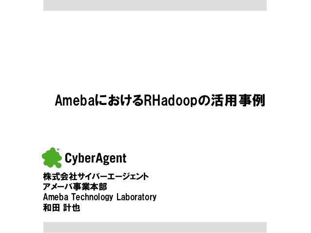 AmebaにおけるRHadoopの活用事例  株式会社サイバーエージェント アメーバ事業本部 Ameba Technology Laboratory 和田 計也