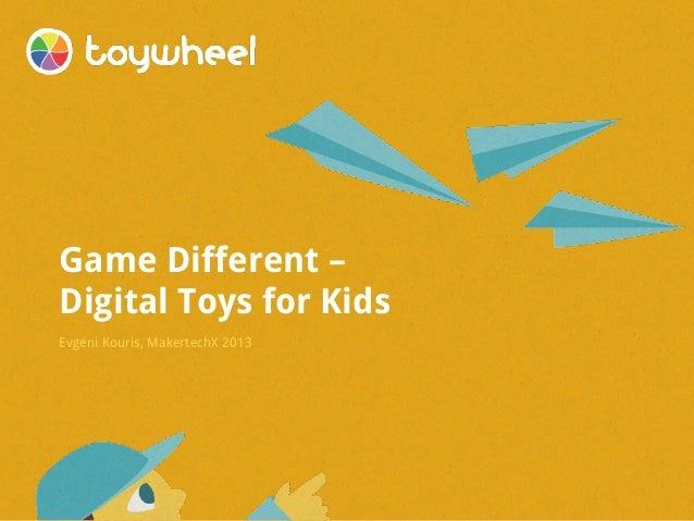 Game Different – Digital Toys for Kids Evgeni Kouris, MakertechX 2013