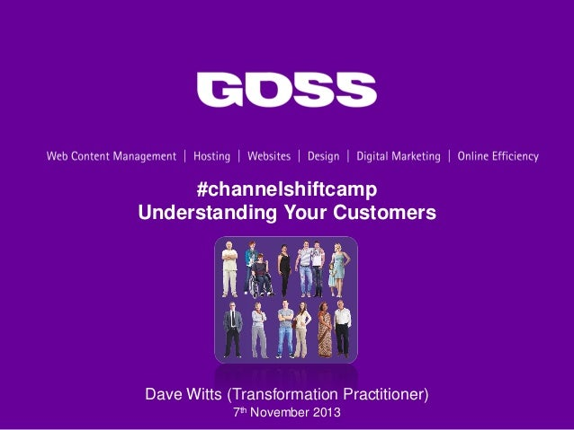 #channelshiftcamp Understanding Your Customers  Dave Witts (Transformation Practitioner) 7th November 2013