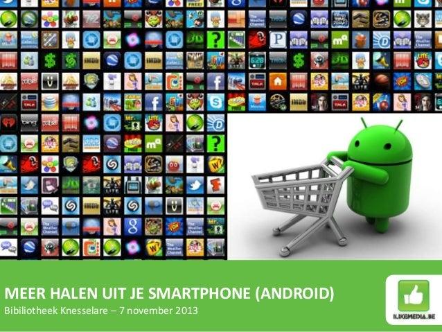 MEER HALEN UIT JE SMARTPHONE (ANDROID) Bibiliotheek Knesselare – 7 november 2013