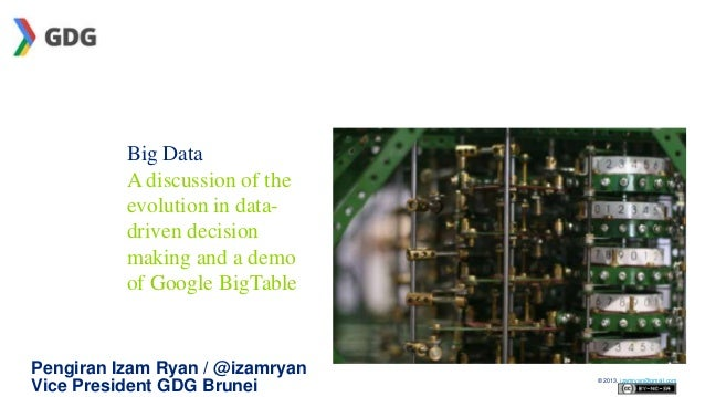 Big Data A discussion of the evolution in datadriven decision making and a demo of Google BigTable  Pengiran Izam Ryan / @...