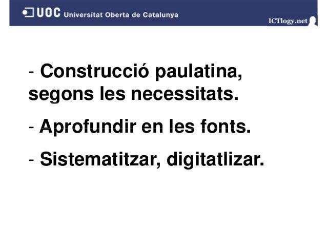 - Construcció paulatina, g segons les necessitats. - Aprofundir en les fonts fonts. - Si t Sistematitzar, di it tli tit di...