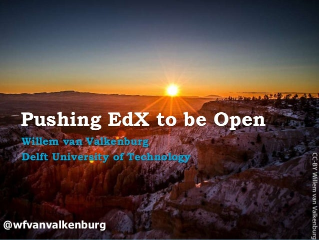 Pushing EdX to be Open Willem van Valkenburg Delft University of Technology  @wfvanvalkenburg  Open Education   open.tudel...