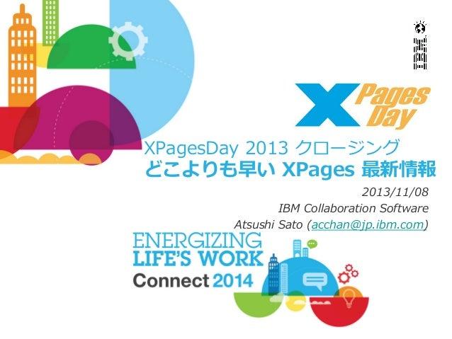 XPagesDay 2013 クロージング  どこよりも早い XPages 最新情報 2013/11/08 IBM Collaboration Software Atsushi Sato (acchan@jp.ibm.com)