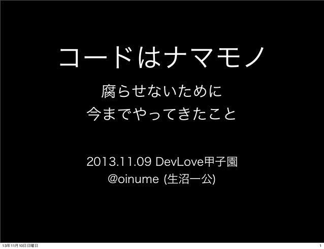 コードはナマモノ 腐らせないために 今までやってきたこと 2013.11.09 DevLove甲子園 @oinume (生沼一公)  13年11月10日日曜日  1