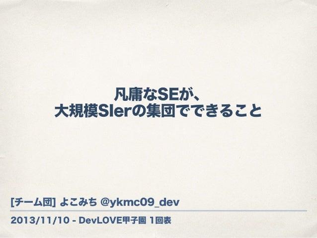 2013/11/10 - DevLOVE甲子園 1回表 凡庸なSEが、 大規模SIerの集団でできること [チーム団] よこみち @ykmc09_dev
