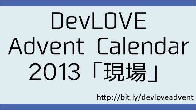 "DevLOVE Advent Calendar 2013「現場」 h""p://bit.ly/devloveadvent"