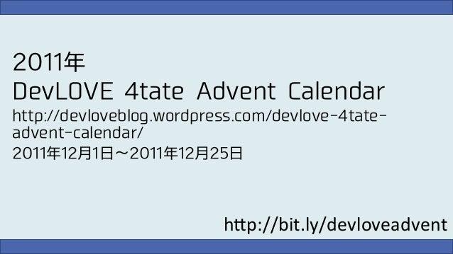 2011年 DevLOVE 4tate Advent Calendar http://devloveblog.wordpress.com/devlove-4tateadvent-calendar/ 2011年12月1日∼2011年12月25日 ...