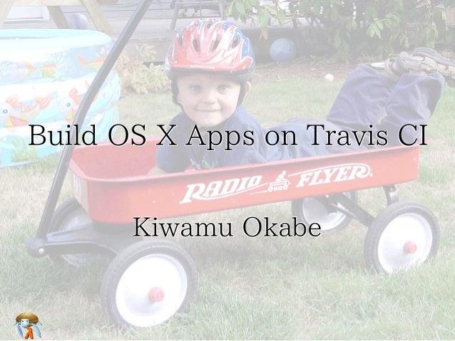 Build OS X Apps on Travis CI Kiwamu Okabe