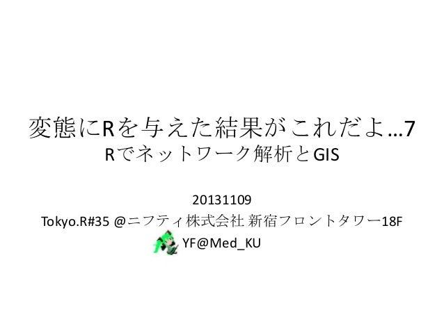 変態にRを与えた結果がこれだよ…7 Rでネットワーク解析とGIS 20131109 Tokyo.R#35 @ニフティ株式会社 新宿フロントタワー18F YF@Med_KU