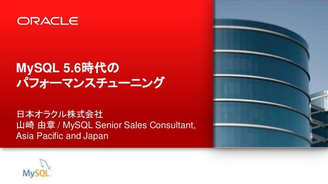 1 Copyright © 2013, Oracle and/or its affiliates. All rights reserved. MySQL 5.6時代の パフォーマンスチューニング 日本オラクル株式会社 山崎 由章 / MySQL...