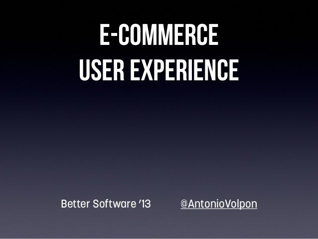 E-commerce User Experience  Better Software '13  @AntonioVolpon