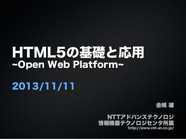 HTML5の基礎と応用 Open Web Platform 2013/11/11 金城 雄 NTTアドバンステクノロジ 情報機器テクノロジセンタ所属 http://www.ntt-at.co.jp/