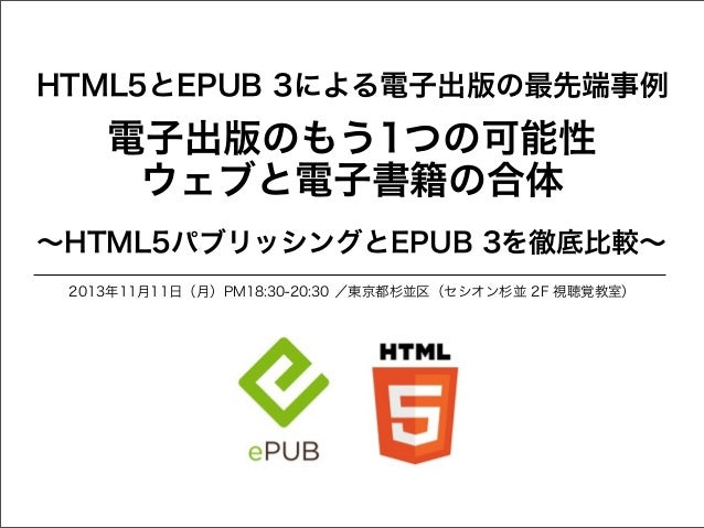 HTML5とEPUB 3による電子出版の最先端事例  電子出版のもう1つの可能性 ウェブと電子書籍の合体 ∼HTML5パブリッシングとEPUB 3を徹底比較∼ 2013年11月11日(月)PM18:30-20:30 /東京都杉並区(セシオン杉並...