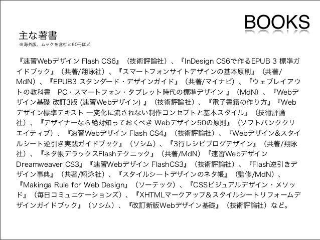 主な著書  BOOKS  ※海外版、ムックを含むと60冊ほど  『速習Webデザイン Flash CS6』(技術評論社)、『InDesign CS6で作るEPUB 3 標準ガ イドブック』(共著/翔泳社)、『スマートフォンサイトデザインの基本原...