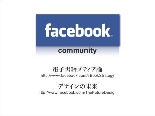 community 電子書籍メデ ア論 ィ http://www.facebook.com/eBookStrategy  デザインの未来 http://www.facebook.com/TheFutureDesign