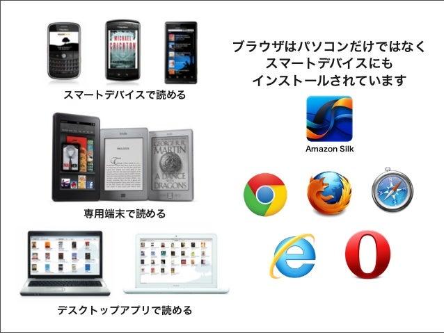 ブラウザはパソコンだけではなく スマートデバイスにも インストールされています スマートデバイスで読める  Amazon Silk  専用端末で読める  デスクトップアプリで読める