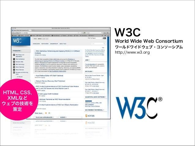 W3C World Wide Web Consortium ワールドワイドウェブ・コンソーシアム http://www.w3.org  HTML, CSS, XMLなど ウェブの技術を 策定