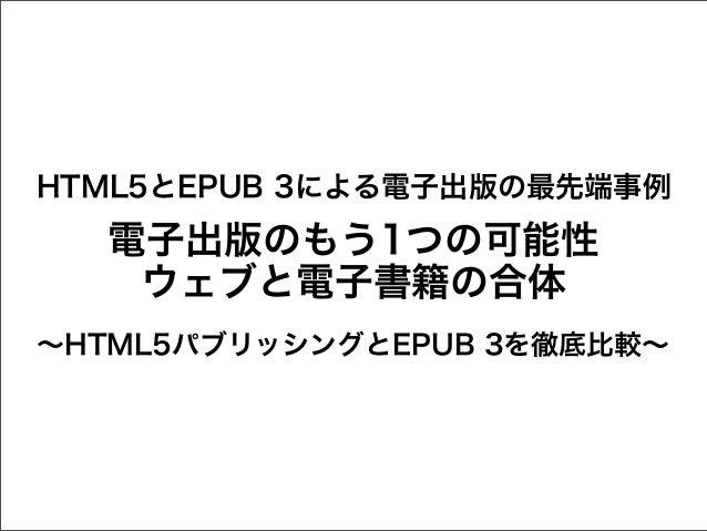 HTML5とEPUB 3による電子出版の最先端事例  電子出版のもう1つの可能性 ウェブと電子書籍の合体 ∼HTML5パブリッシングとEPUB 3を徹底比較∼
