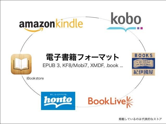 電子書籍フォーマット EPUB 3, KF8/Mobi7, XMDF, .book ... iBookstore  掲載しているのは代表的なストア