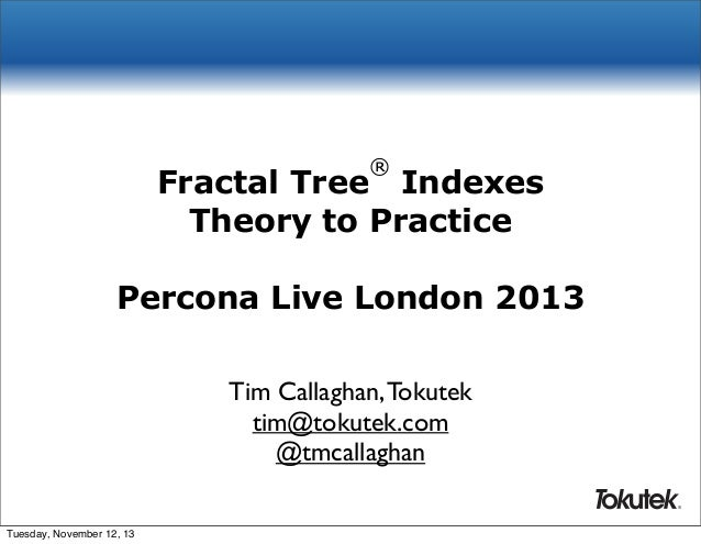 ®  Fractal Tree Indexes Theory to Practice Percona Live London 2013 Tim Callaghan, Tokutek tim@tokutek.com @tmcallaghan ® ...