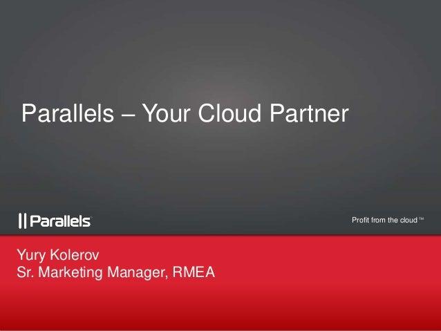 Parallels – Your Cloud Partner  Profit from the cloud TM  Yury Kolerov Sr. Marketing Manager, RMEA