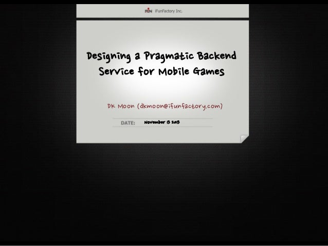 Designing a Pragmatic Backend Service for Mobile Games DK Moon (dkmoon@ifunfactory.com) November 13 2013