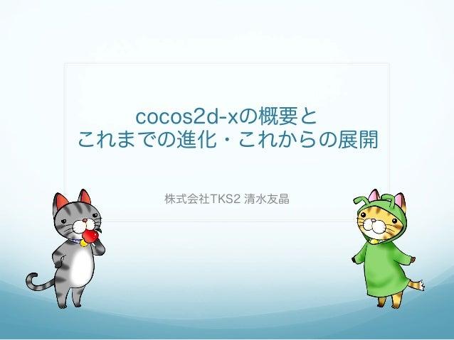 cocos2d-xの概要と これまでの進化・これからの展開 株式会社TKS2 清水友晶