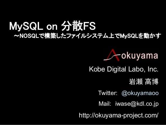MySQL on 分散FS 〜NOSQLで構築したファイルシステム上でMySQLを動かす  Kobe Digital Labo, Inc.          岩瀬 高博 Twitter: @okuyamaoo Mail: iwase@kdl...