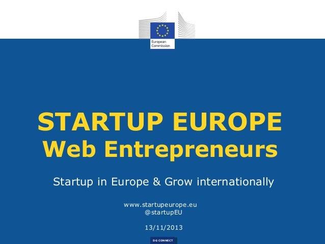 STARTUP EUROPE Web Entrepreneurs Startup in Europe & Grow internationally www.startupeurope.eu @startupEU 13/11/2013 DG CO...
