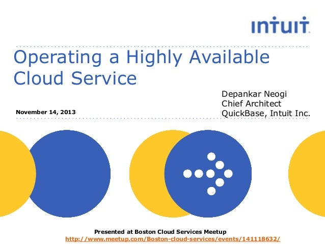 Operating a Highly Available Cloud Service November 14, 2013  Depankar Neogi Chief Architect QuickBase, Intuit Inc.  Prese...