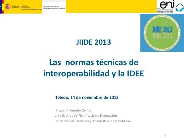 JIIDE2013  Lasnormastécnicasde interoperabilidadylaIDEE Toledo,14denoviembrede2013 MiguelA.Amutio Gómez Je...