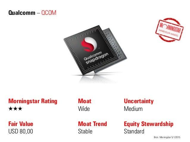 Qualcomm – QCOM Morningstar Rating QQQ Fair Value USD 80,00 Moat Wide Moat Trend Stable Bron: Morningstar 5/1/2015 Uncerta...