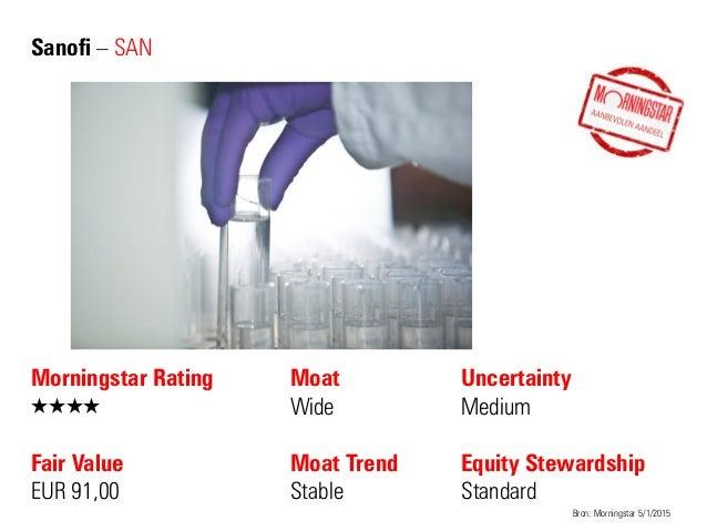Sanofi – SAN Morningstar Rating QQQQ Fair Value EUR 91,00 Moat Wide Moat Trend Stable Bron: Morningstar 5/1/2015 Uncertain...