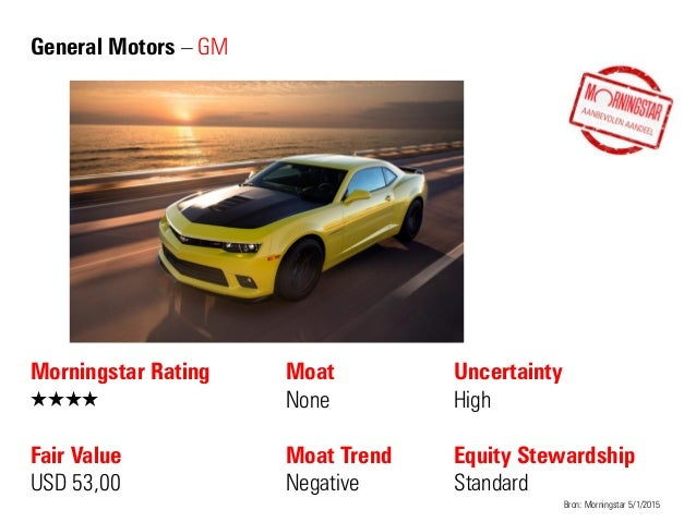 General Motors – GM Morningstar Rating QQQQ Fair Value USD 53,00 Moat None Moat Trend Negative Bron: Morningstar 5/1/2015 ...