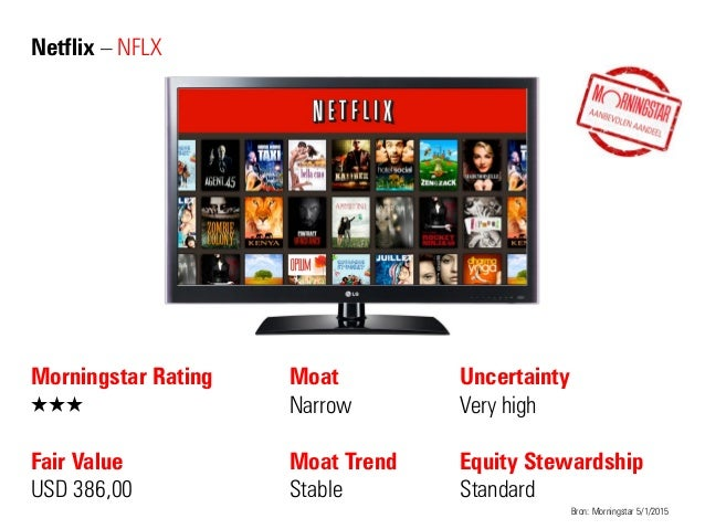 Netflix – NFLX Morningstar Rating QQQ Fair Value USD 386,00 Moat Narrow Moat Trend Stable Bron: Morningstar 5/1/2015 Uncer...