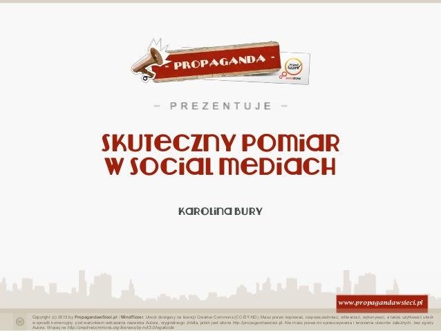 Skuteczny pomiar w social mediach Karolina Bury  www.propagandawsieci.pl Copyright (c) 2013 by PropagandawSieci.pl / MindF...