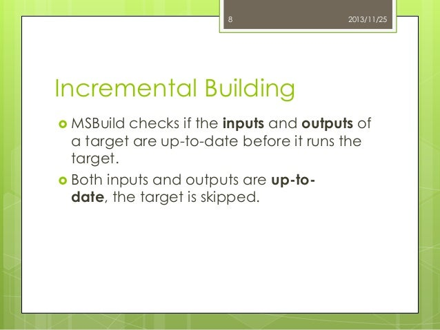 8  2013/11/25  Incremental Building  MSBuild  checks if the inputs and outputs of a target are up-to-date before it runs ...