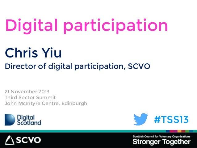 #TSS13 Chris Yiu Digital participation Director of digital participation, SCVO 21 November 2013 Third Sector Summit John M...