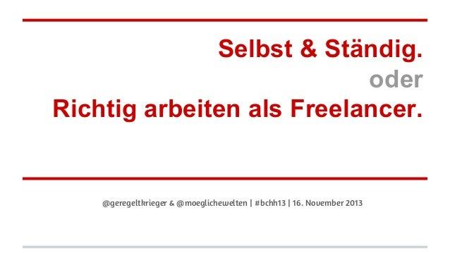 Selbst & Ständig. oder Richtig arbeiten als Freelancer.  @geregeltkrieger & @moeglichewelten | #bchh13 | 16. November 2013