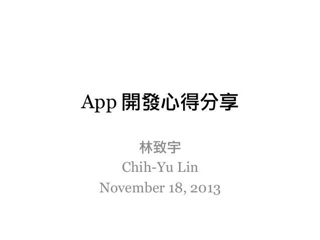App 開發心得分享 林致宇 Chih-Yu Lin November 18, 2013